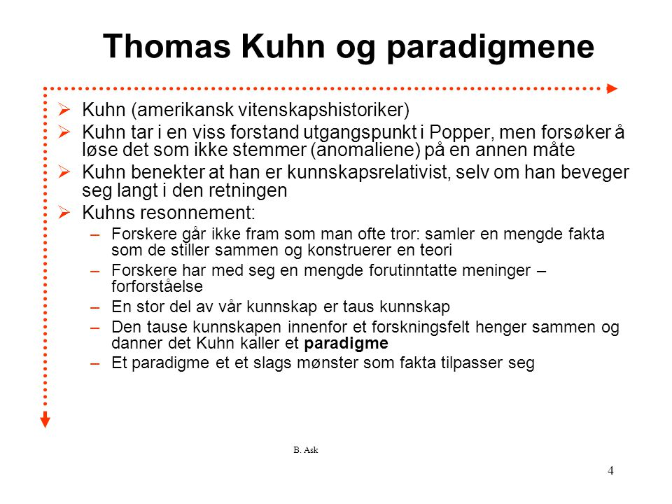 B. Ask 4 Thomas Kuhn og paradigmene  Kuhn (amerikansk vitenskapshistoriker)  Kuhn tar i en viss forstand utgangspunkt i Popper, men forsøker å løse