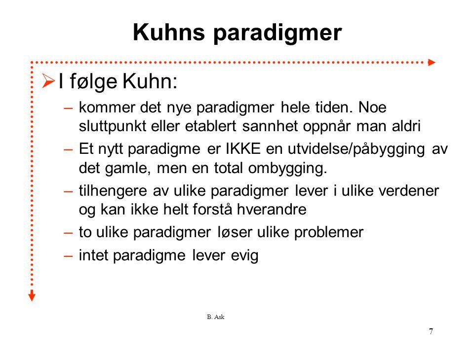 B. Ask 7 Kuhns paradigmer  I følge Kuhn: –kommer det nye paradigmer hele tiden. Noe sluttpunkt eller etablert sannhet oppnår man aldri –Et nytt parad