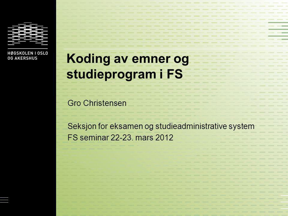 Koding av emner og studieprogram i FS Gro Christensen Seksjon for eksamen og studieadministrative system FS seminar 22-23. mars 2012
