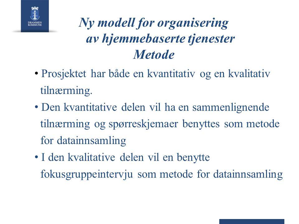 Ny modell for organisering av hjemmebaserte tjenester Metode • Prosjektet har både en kvantitativ og en kvalitativ tilnærming. • Den kvantitative dele