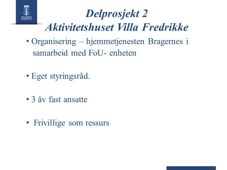 Delprosjekt 2 Aktivitetshuset Villa Fredrikke • Organisering – hjemmetjenesten Bragernes i samarbeid med FoU- enheten • Eget styringsråd. • 3 åv fast