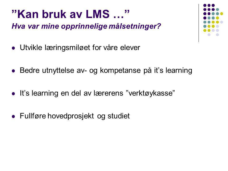 """""""Kan bruk av LMS …"""" Hva var mine opprinnelige målsetninger?  Utvikle læringsmiløet for våre elever  Bedre utnyttelse av- og kompetanse på it's learn"""