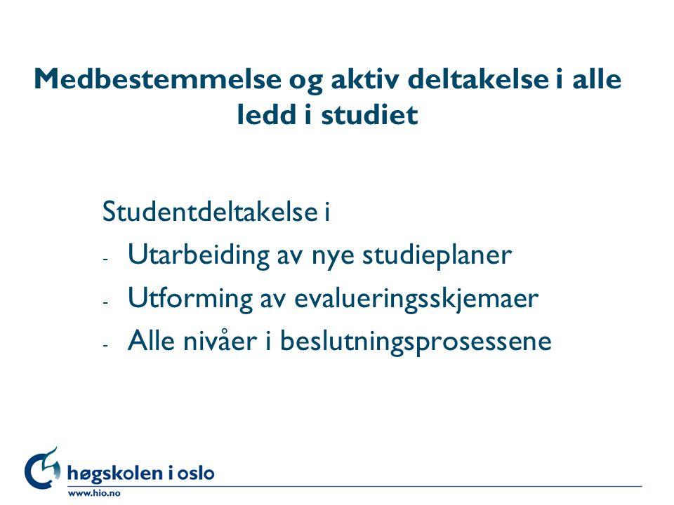Medbestemmelse og aktiv deltakelse i alle ledd i studiet Studentdeltakelse i - Utarbeiding av nye studieplaner - Utforming av evalueringsskjemaer - Alle nivåer i beslutningsprosessene