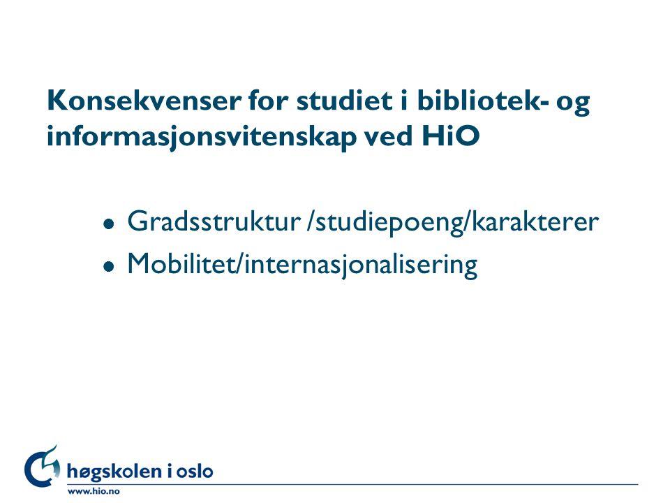 Konsekvenser for studiet i bibliotek- og informasjonsvitenskap ved HiO l Gradsstruktur /studiepoeng/karakterer l Mobilitet/internasjonalisering