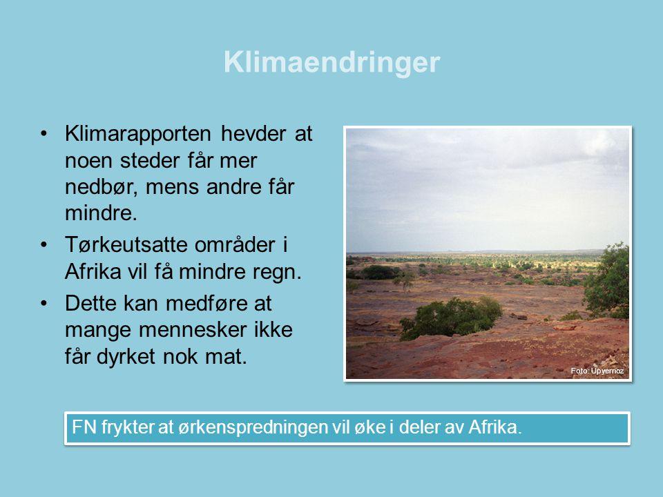 Klimaendringer •Klimarapporten hevder at noen steder får mer nedbør, mens andre får mindre. •Tørkeutsatte områder i Afrika vil få mindre regn. •Dette
