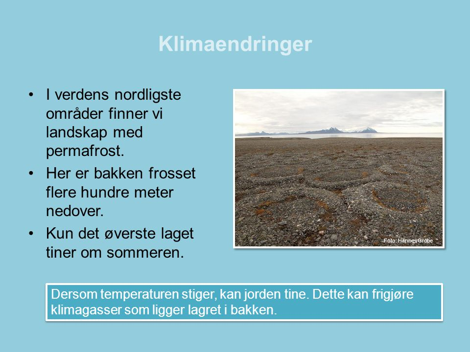 Klimaendringer •I verdens nordligste områder finner vi landskap med permafrost. •Her er bakken frosset flere hundre meter nedover. •Kun det øverste la