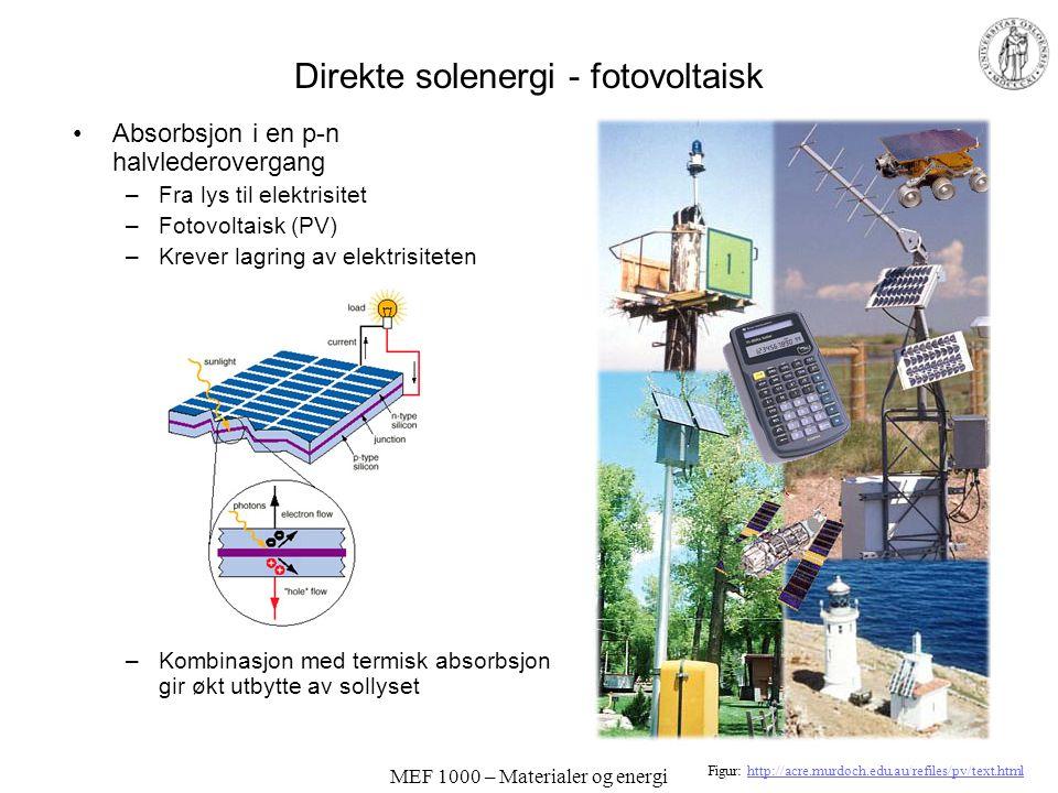 MEF 1000 – Materialer og energi Direkte solenergi - fotovoltaisk •Absorbsjon i en p-n halvlederovergang –Fra lys til elektrisitet –Fotovoltaisk (PV) –Krever lagring av elektrisiteten –Kombinasjon med termisk absorbsjon gir økt utbytte av sollyset Figur: http://acre.murdoch.edu.au/refiles/pv/text.htmlhttp://acre.murdoch.edu.au/refiles/pv/text.html