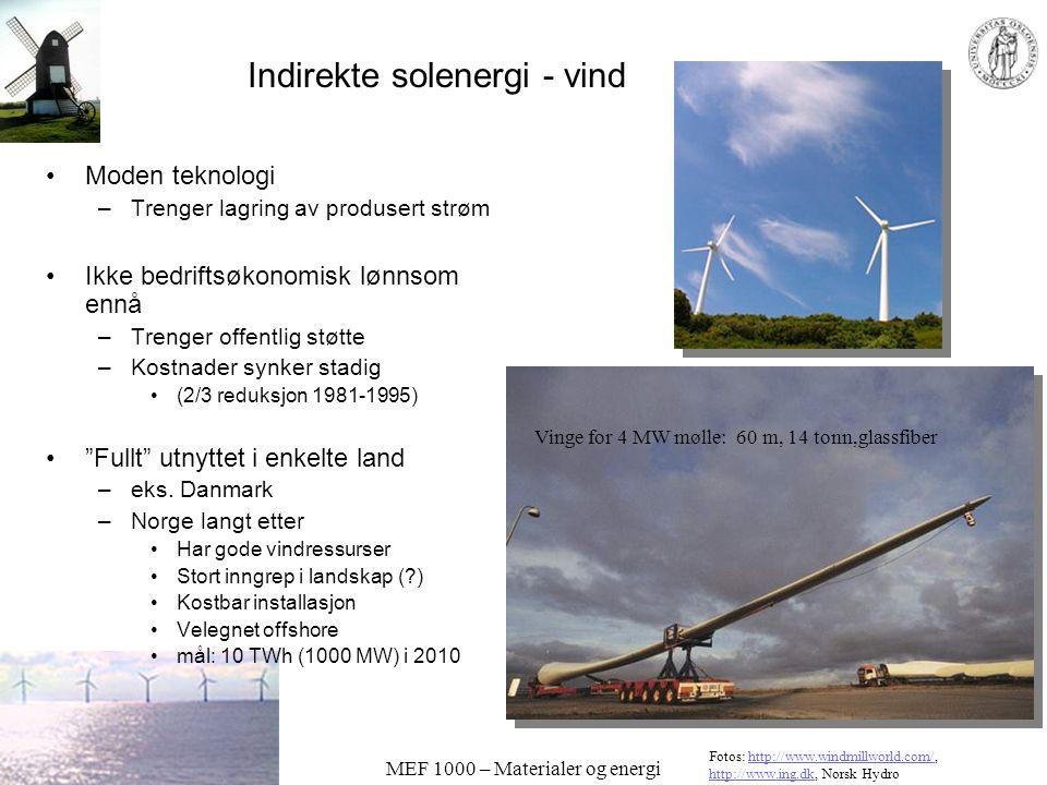 MEF 1000 – Materialer og energi Indirekte solenergi - vind •Moden teknologi –Trenger lagring av produsert strøm •Ikke bedriftsøkonomisk lønnsom ennå –Trenger offentlig støtte –Kostnader synker stadig •(2/3 reduksjon 1981-1995) • Fullt utnyttet i enkelte land –eks.