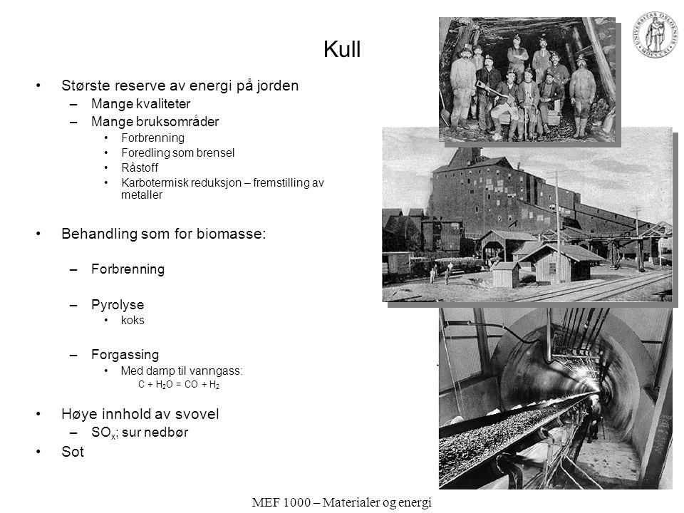 MEF 1000 – Materialer og energi Kull •Største reserve av energi på jorden –Mange kvaliteter –Mange bruksområder •Forbrenning •Foredling som brensel •Råstoff •Karbotermisk reduksjon – fremstilling av metaller •Behandling som for biomasse: –Forbrenning –Pyrolyse •koks –Forgassing •Med damp til vanngass: C + H 2 O = CO + H 2 •Høye innhold av svovel –SO x ; sur nedbør •Sot