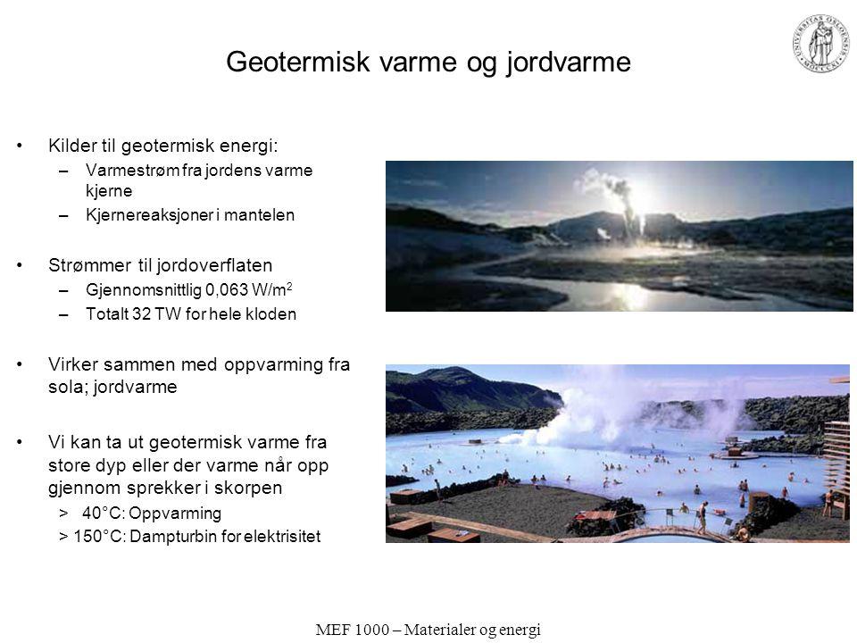 MEF 1000 – Materialer og energi Geotermisk varme og jordvarme •Kilder til geotermisk energi: –Varmestrøm fra jordens varme kjerne –Kjernereaksjoner i mantelen •Strømmer til jordoverflaten –Gjennomsnittlig 0,063 W/m 2 –Totalt 32 TW for hele kloden •Virker sammen med oppvarming fra sola; jordvarme •Vi kan ta ut geotermisk varme fra store dyp eller der varme når opp gjennom sprekker i skorpen > 40°C: Oppvarming > 150°C: Dampturbin for elektrisitet