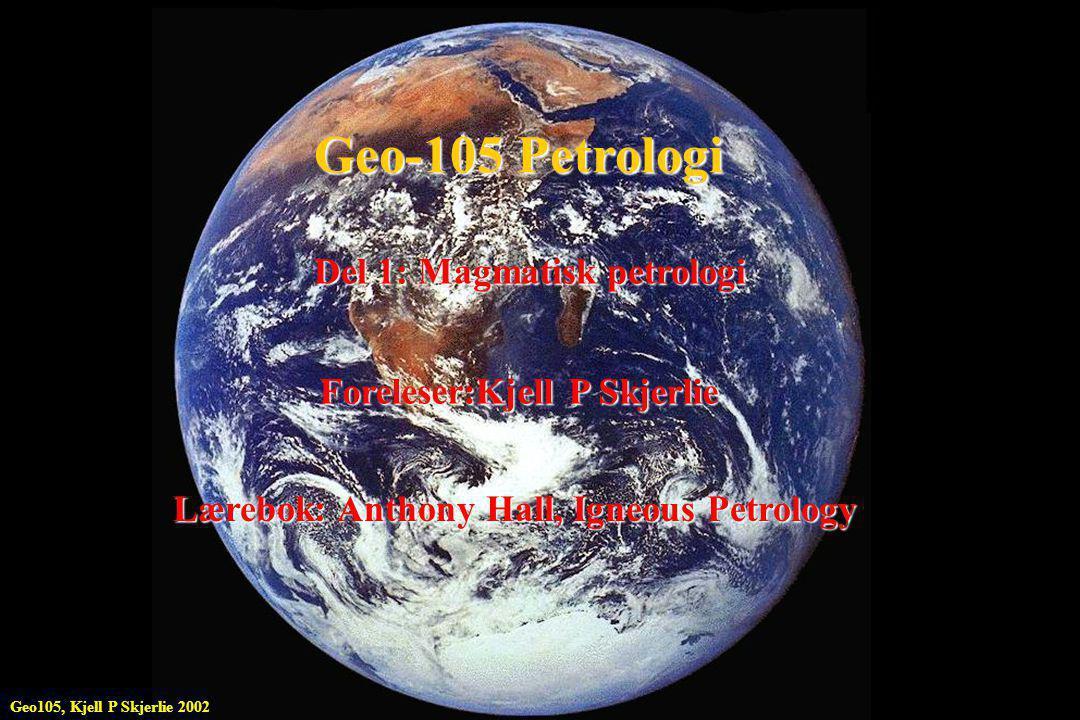 Geo-105 Petrologi Del 1: Magmatisk petrologi Foreleser:Kjell P Skjerlie Lærebok: Anthony Hall, Igneous Petrology Geo105, Kjell P Skjerlie 2002