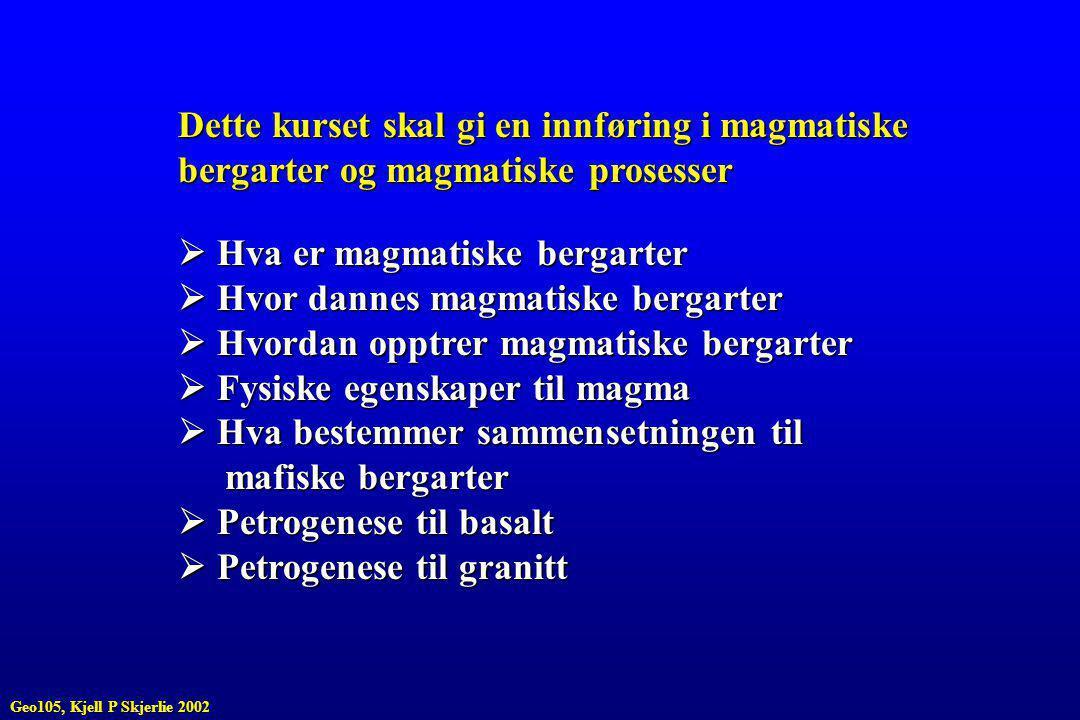 Dette kurset skal gi en innføring i magmatiske bergarter og magmatiske prosesser  Hva er magmatiske bergarter  Hvor dannes magmatiske bergarter  Hvordan opptrer magmatiske bergarter  Fysiske egenskaper til magma  Hva bestemmer sammensetningen til mafiske bergarter mafiske bergarter  Petrogenese til basalt  Petrogenese til granitt Geo105, Kjell P Skjerlie 2002