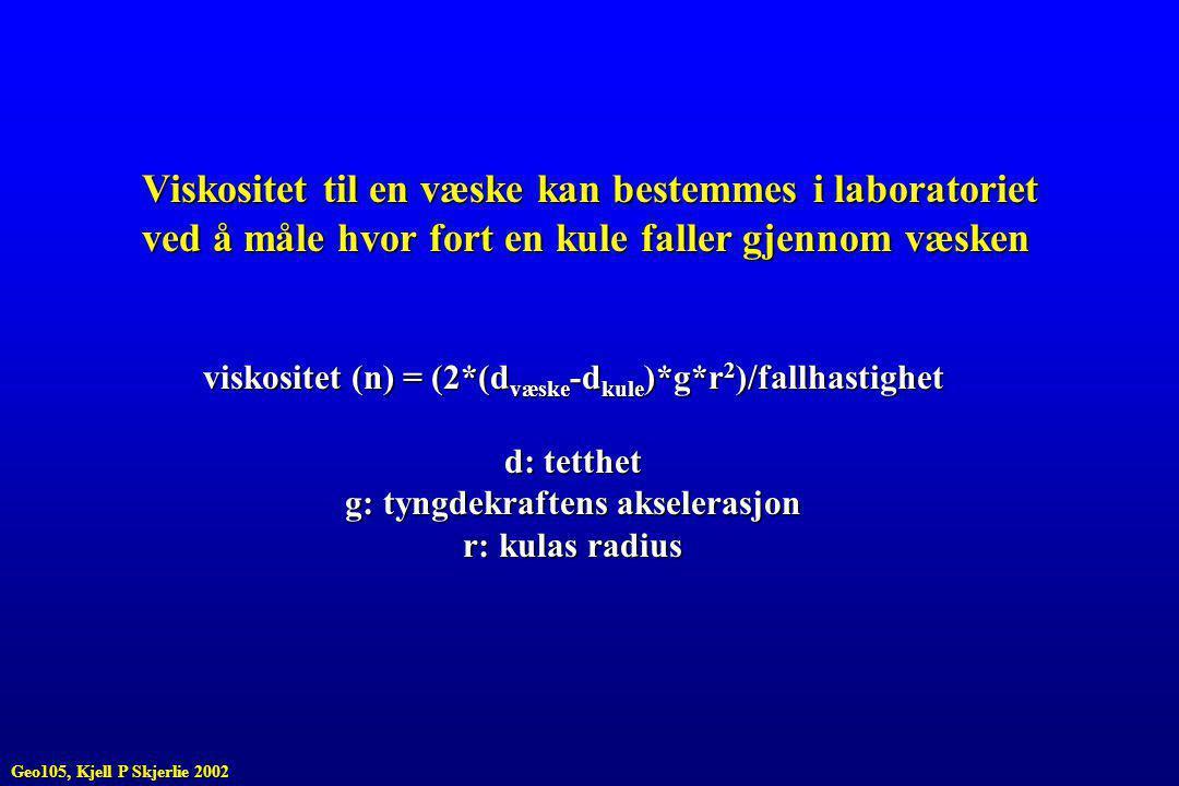 Viskositet til en væske kan bestemmes i laboratoriet ved å måle hvor fort en kule faller gjennom væsken viskositet (n) = (2*(d væske -d kule )*g*r 2 )/fallhastighet d: tetthet g: tyngdekraftens akselerasjon r: kulas radius Geo105, Kjell P Skjerlie 2002