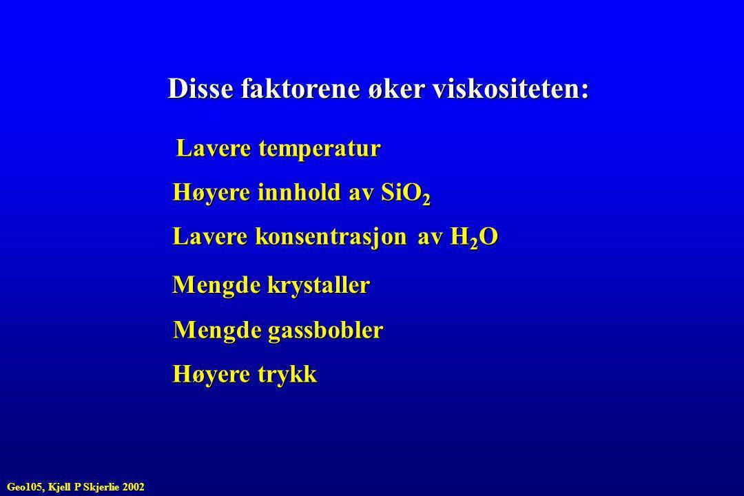 Disse faktorene øker viskositeten: Lavere temperatur Høyere innhold av SiO 2 Lavere konsentrasjon av H 2 O Mengde krystaller Mengde gassbobler Høyere trykk Geo105, Kjell P Skjerlie 2002