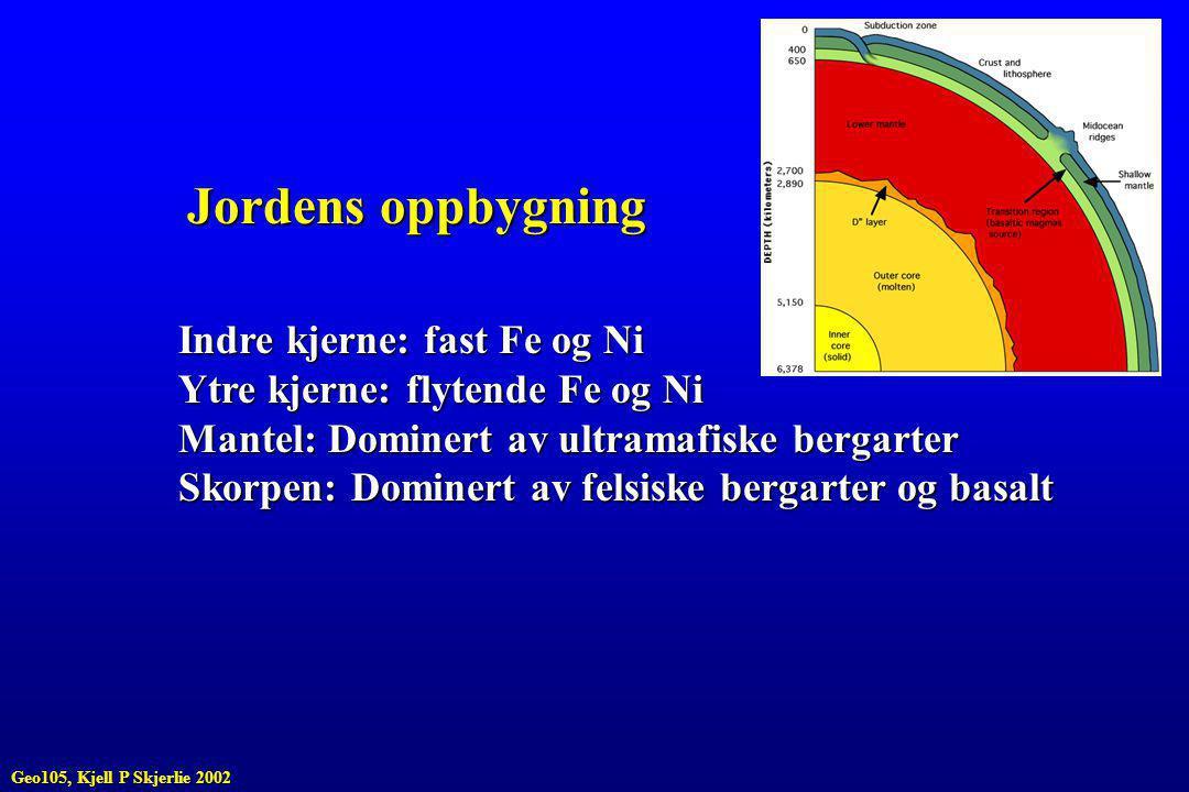 Jordens oppbygning Indre kjerne: fast Fe og Ni Ytre kjerne: flytende Fe og Ni Mantel: Dominert av ultramafiske bergarter Skorpen: Dominert av felsiske bergarter og basalt Geo105, Kjell P Skjerlie 2002