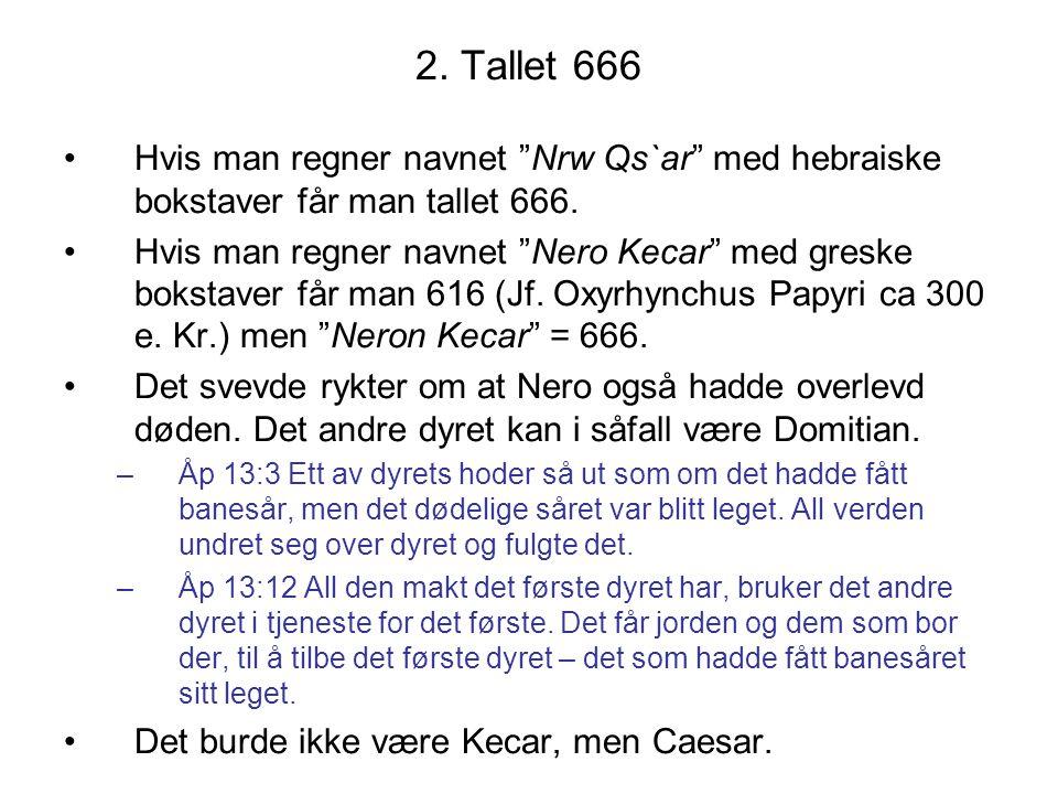 "2. Tallet 666 •Hvis man regner navnet ""Nrw Qs`ar"" med hebraiske bokstaver får man tallet 666. •Hvis man regner navnet ""Nero Kecar"" med greske bokstave"