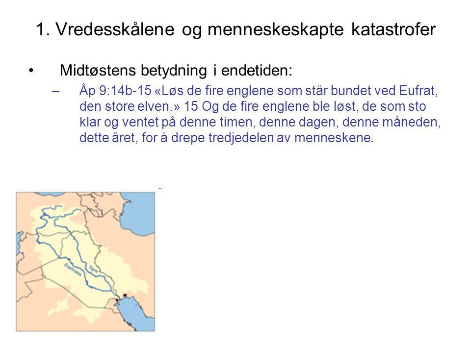 1. Vredesskålene og menneskeskapte katastrofer •Midtøstens betydning i endetiden: –Åp 9:14b-15 «Løs de fire englene som står bundet ved Eufrat, den st