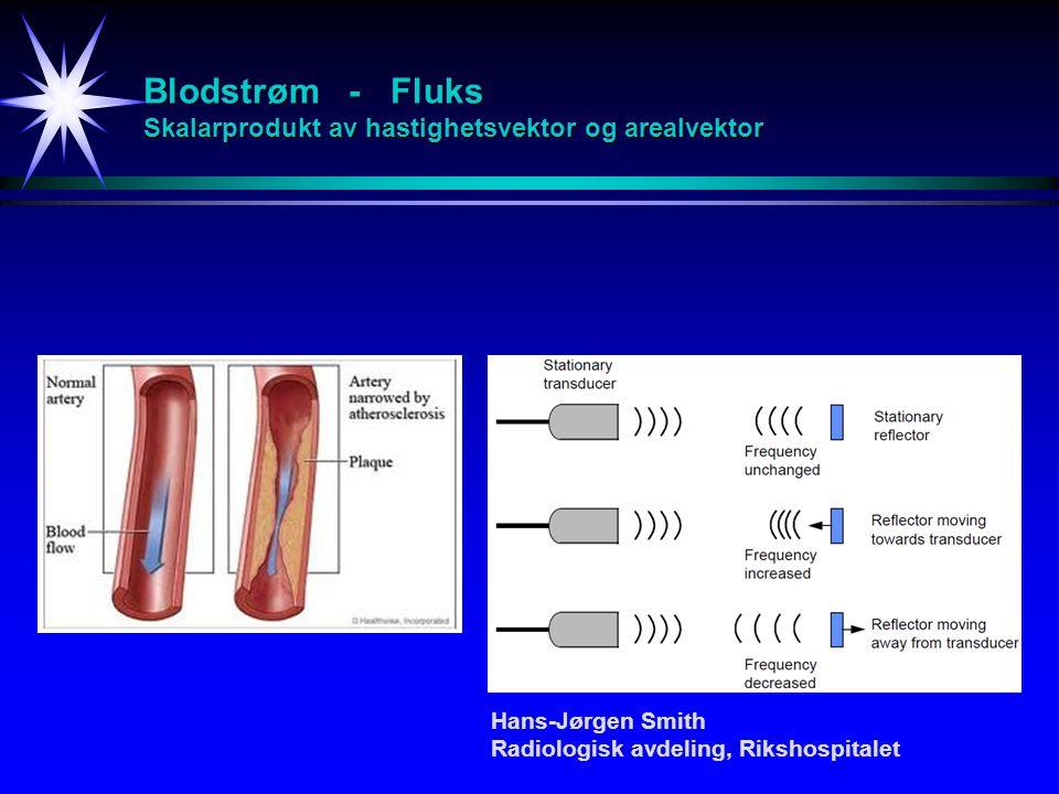 Blodstrøm - Fluks Skalarprodukt av hastighetsvektor og arealvektor Hans-Jørgen Smith Radiologisk avdeling, Rikshospitalet