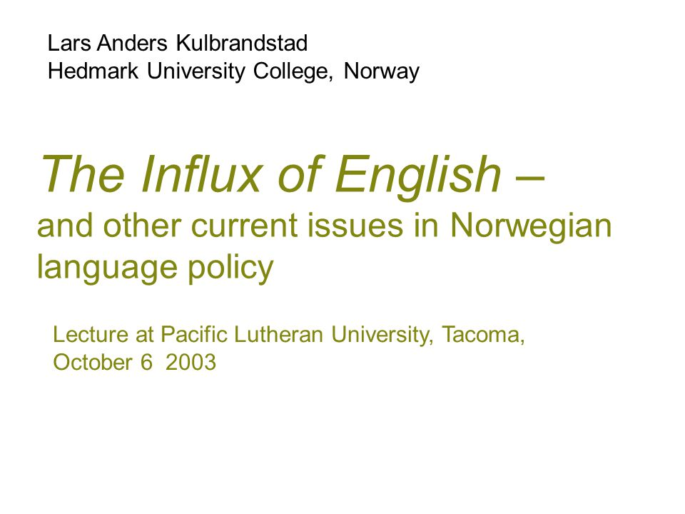 The Influx of English – and other current issues in Norwegian language policy Lars Anders Kulbrandstad Hedmark University College, Norway Lecture at P