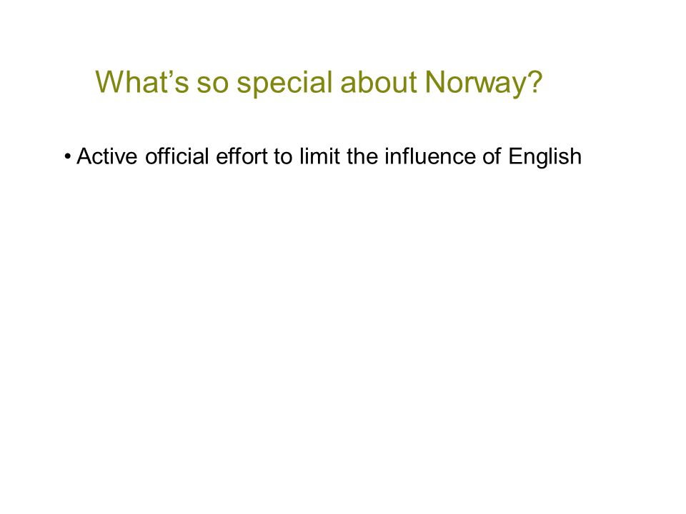 What's so special about Norway? • Active official effort to limit the influence of English