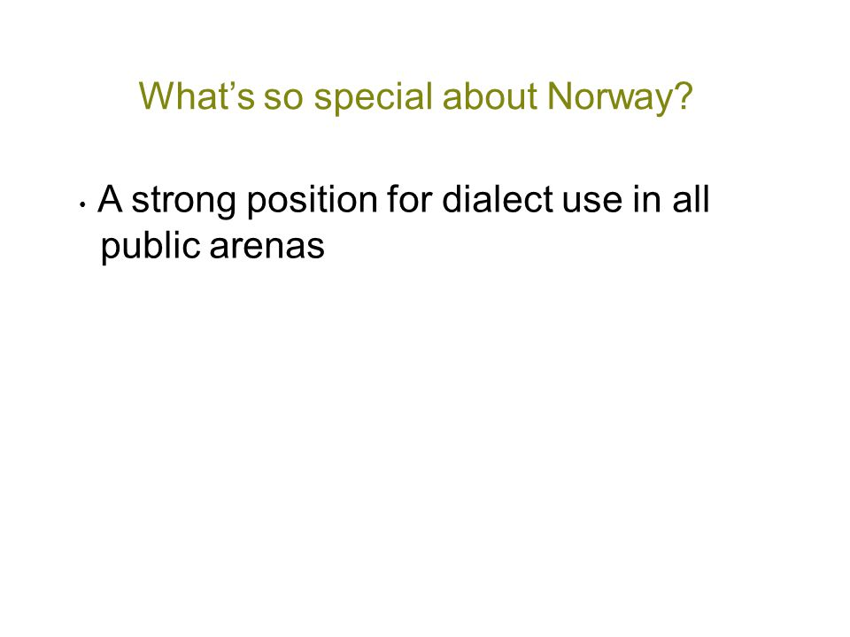 What's so special about Norway? • A strong position for dialect use in all public arenas