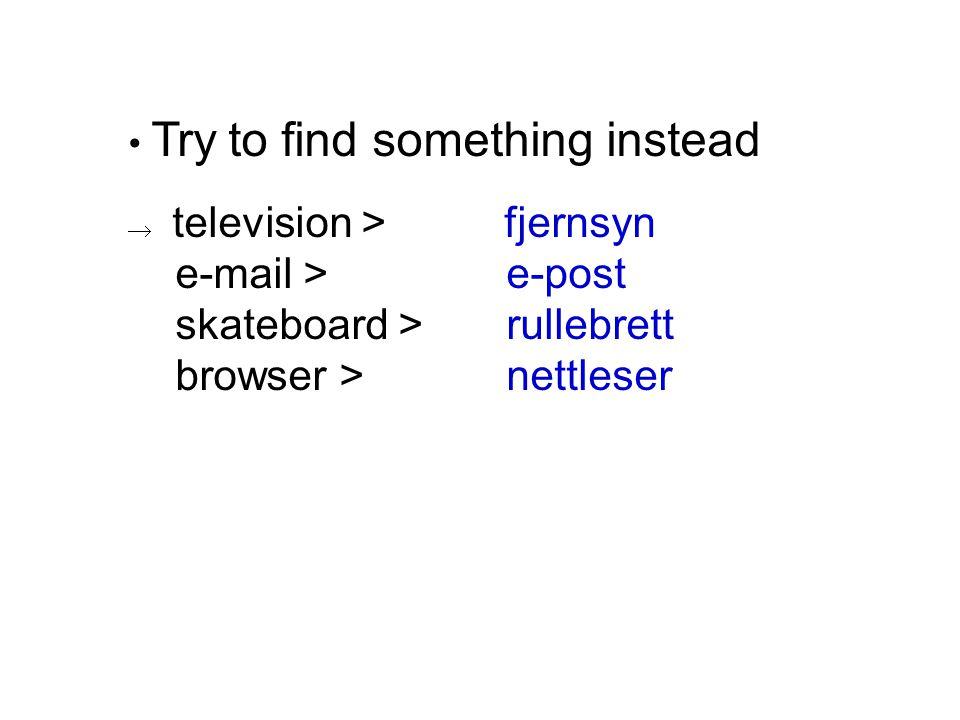 • Try to find something instead  television > fjernsyn e-mail > e-post skateboard > rullebrett browser > nettleser