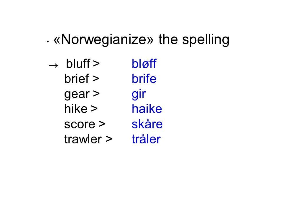 • «Norwegianize» the spelling  bluff > bløff brief > brife gear > gir hike > haike score > skåre trawler > tråler