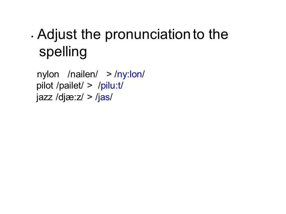 • Adjust the pronunciation to the spelling nylon /nailen/ > /ny:lon/ pilot /pailet/ > /pilu:t/ jazz /djæ:z/ > /jas/