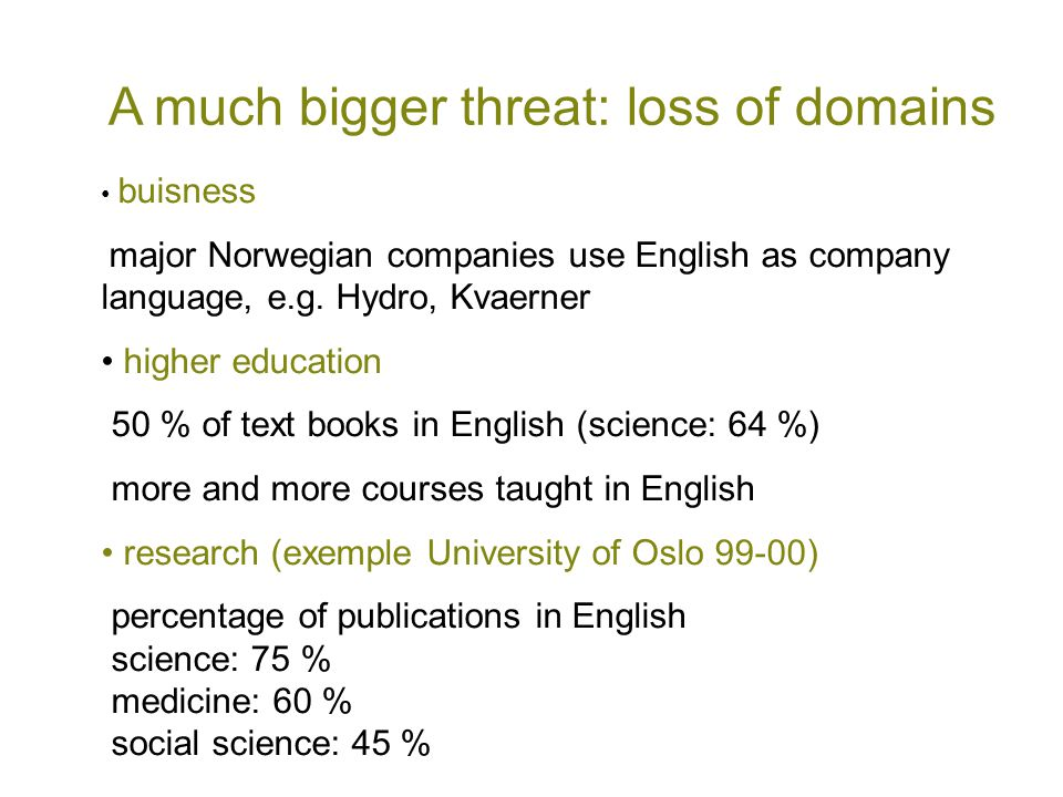 A much bigger threat: loss of domains • buisness major Norwegian companies use English as company language, e.g. Hydro, Kvaerner • higher education 50