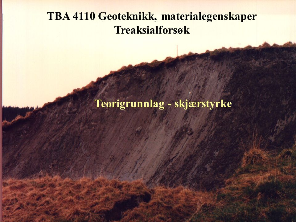 TBA 4110 Geoteknikk, materialegenskaper Treaksialforsøk Skjærstyrke bestemt ved treaksialforsøk • Forsøksutstyr og prøvepreparering • Forsøksprosedyrer • Tolkning av forsøksresultater • Eksempler på forsøksresultater - sand/silt • Effekt av prøveforstyrrelse