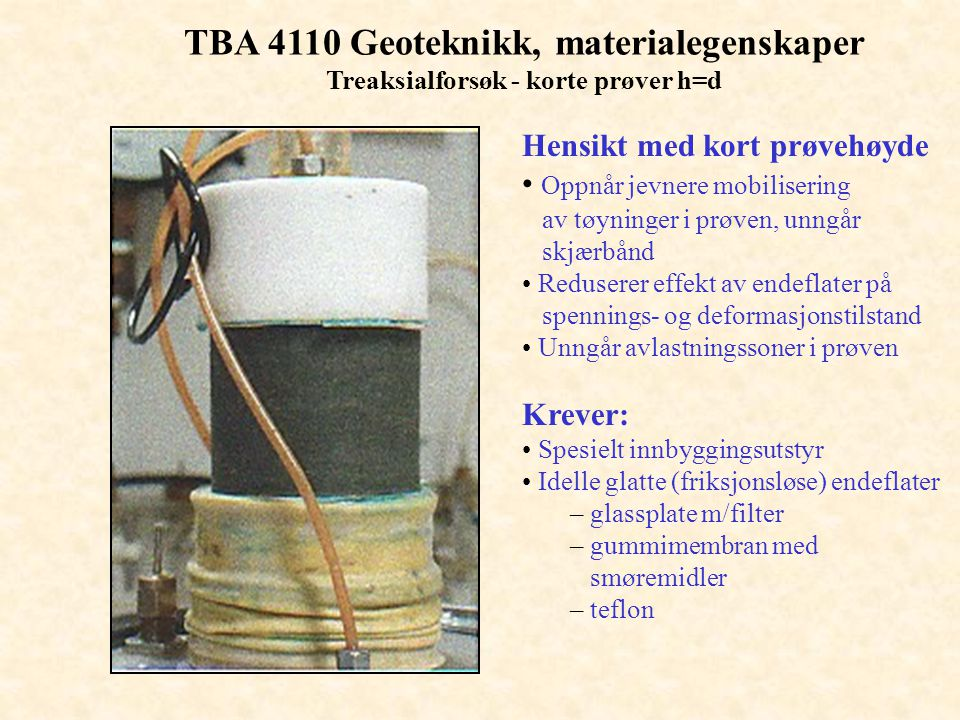 TBA 4110 Geoteknikk, materialegenskaper Treaksialforsøk - korte prøver h=d Hensikt med kort prøvehøyde • Oppnår jevnere mobilisering av tøyninger i pr
