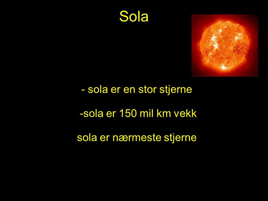 Sola - sola er en stor stjerne -sola er 150 mil km vekk sola er nærmeste stjerne