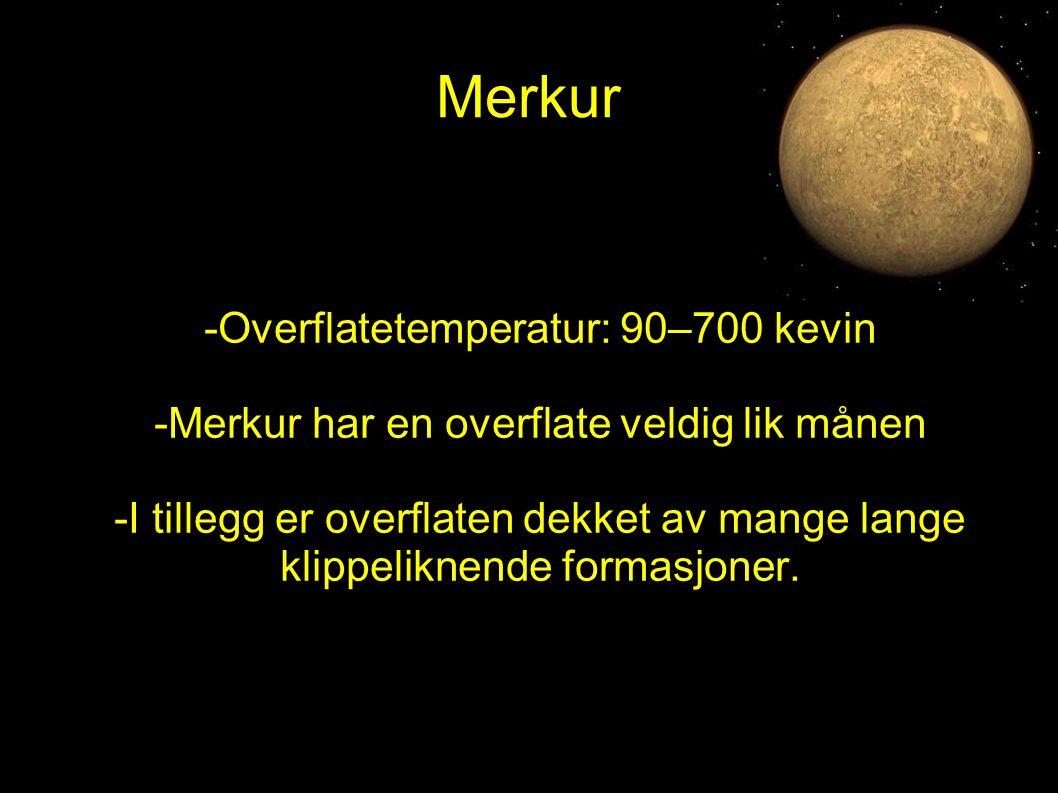 Merkur -Overflatetemperatur: 90–700 kevin -Merkur har en overflate veldig lik månen -I tillegg er overflaten dekket av mange lange klippeliknende form