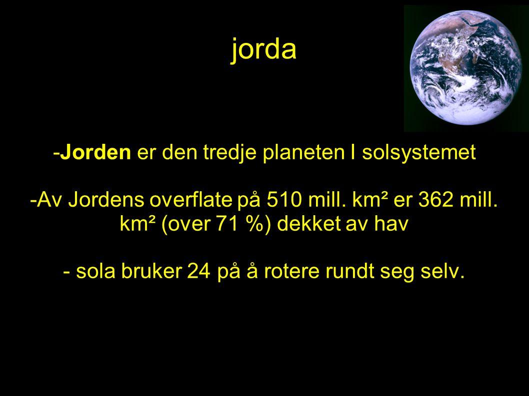 -Jorden er den tredje planeten I solsystemet -Av Jordens overflate på 510 mill. km² er 362 mill. km² (over 71 %) dekket av hav - sola bruker 24 på å r