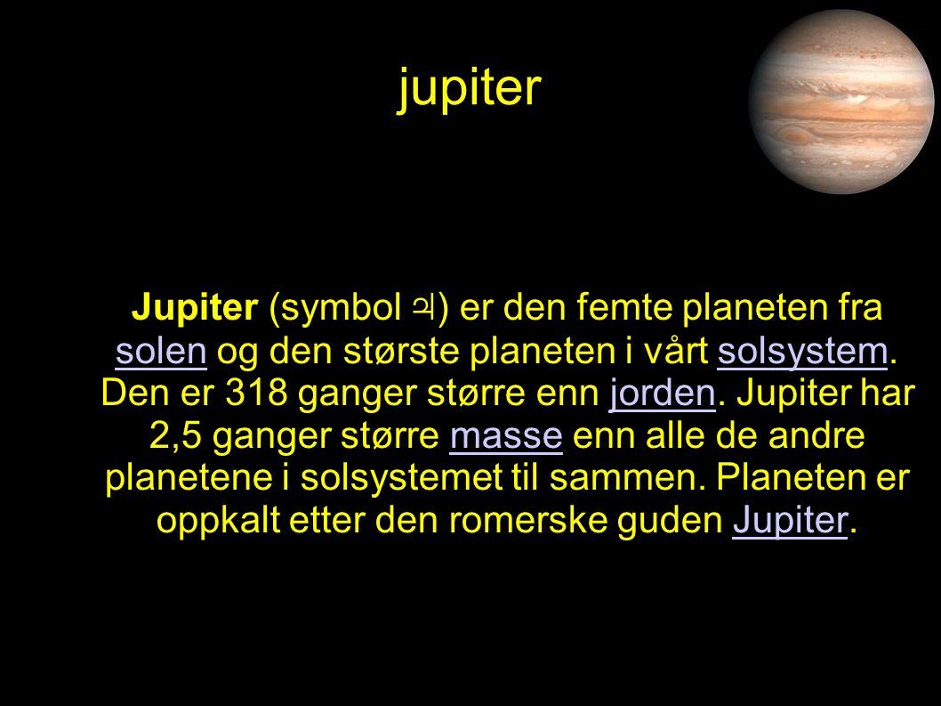 jupiter Jupiter (symbol ♃ ) er den femte planeten fra solen og den største planeten i vårt solsystem. Den er 318 ganger større enn jorden. Jupiter har
