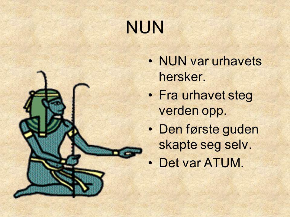 NUN •NUN var urhavets hersker. •Fra urhavet steg verden opp. •Den første guden skapte seg selv. •Det var ATUM.