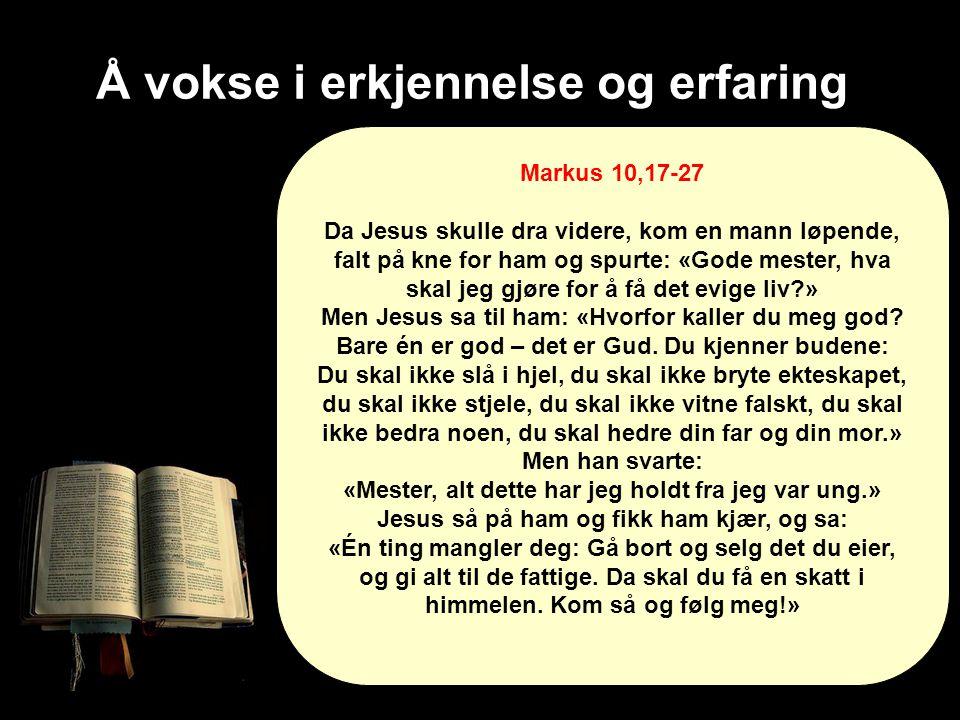 Å vokse i erkjennelse og erfaring Markus 10,17-27 Da Jesus skulle dra videre, kom en mann løpende, falt på kne for ham og spurte: «Gode mester, hva sk