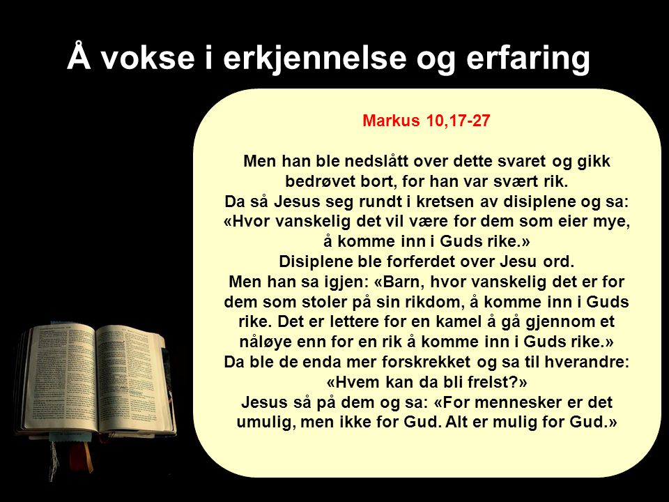 Å vokse i erkjennelse og erfaring Markus 10,17-27 Men han ble nedslått over dette svaret og gikk bedrøvet bort, for han var svært rik. Da så Jesus seg