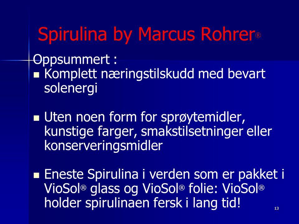 13 Spirulina by Marcus Rohrer ® Oppsummert :   Komplett næringstilskudd med bevart solenergi   Uten noen form for sprøytemidler, kunstige farger,
