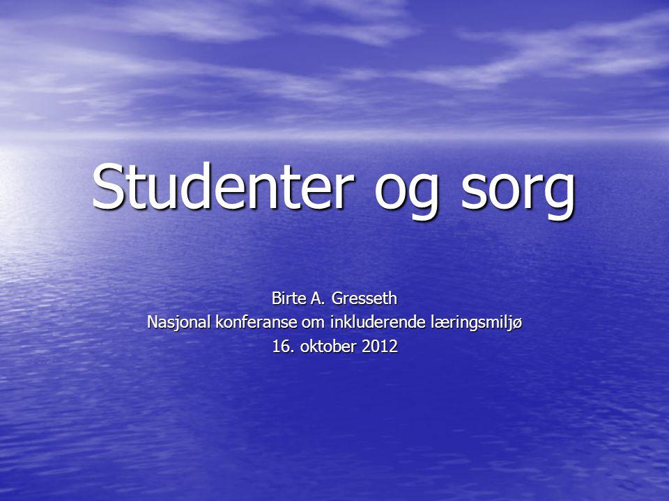 Studenter og sorg Birte A. Gresseth Nasjonal konferanse om inkluderende læringsmiljø 16. oktober 2012