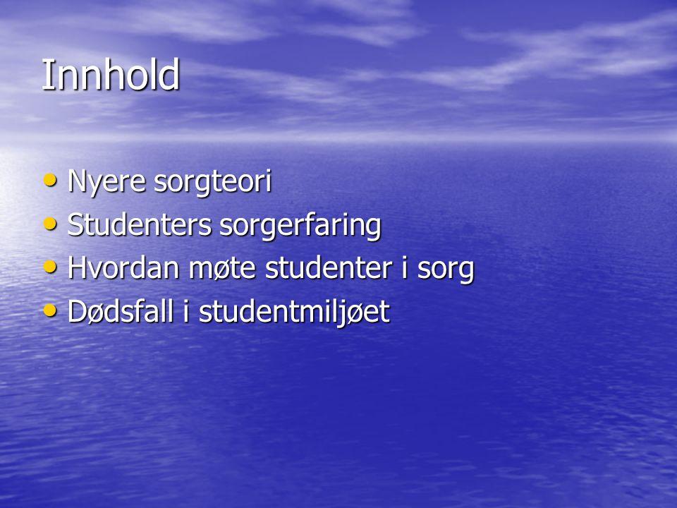 Innhold • Nyere sorgteori • Studenters sorgerfaring • Hvordan møte studenter i sorg • Dødsfall i studentmiljøet