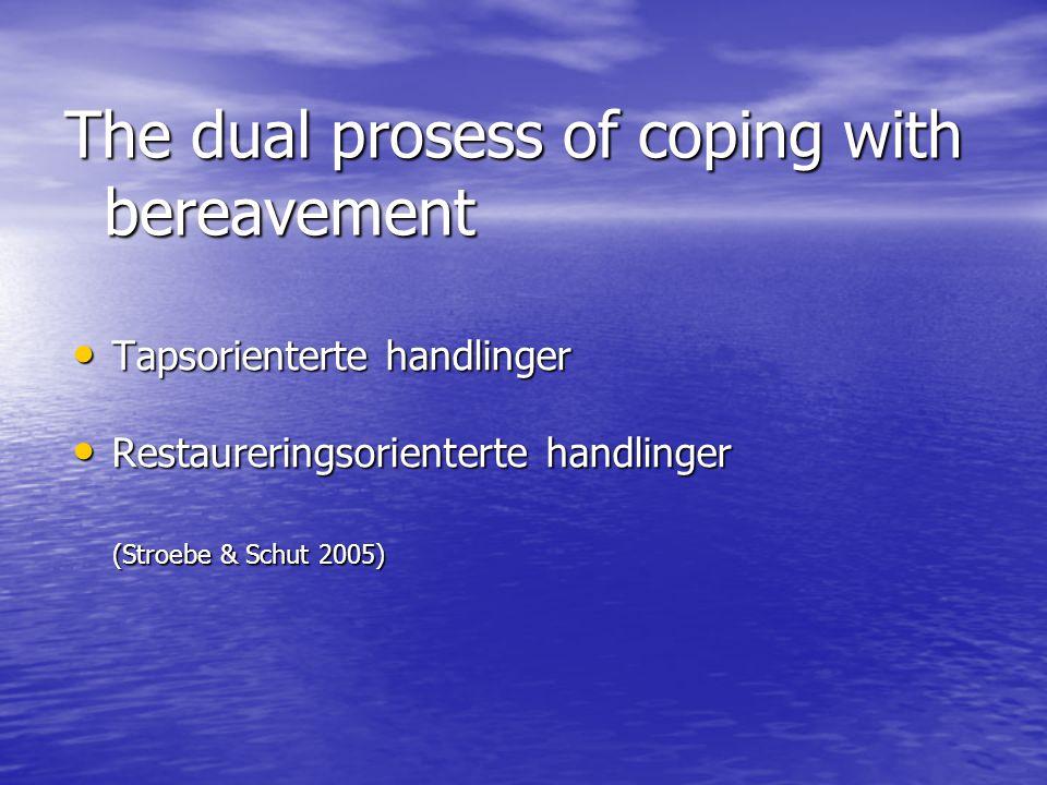 The dual prosess of coping with bereavement • Tapsorienterte handlinger • Restaureringsorienterte handlinger (Stroebe & Schut 2005) (Stroebe & Schut 2