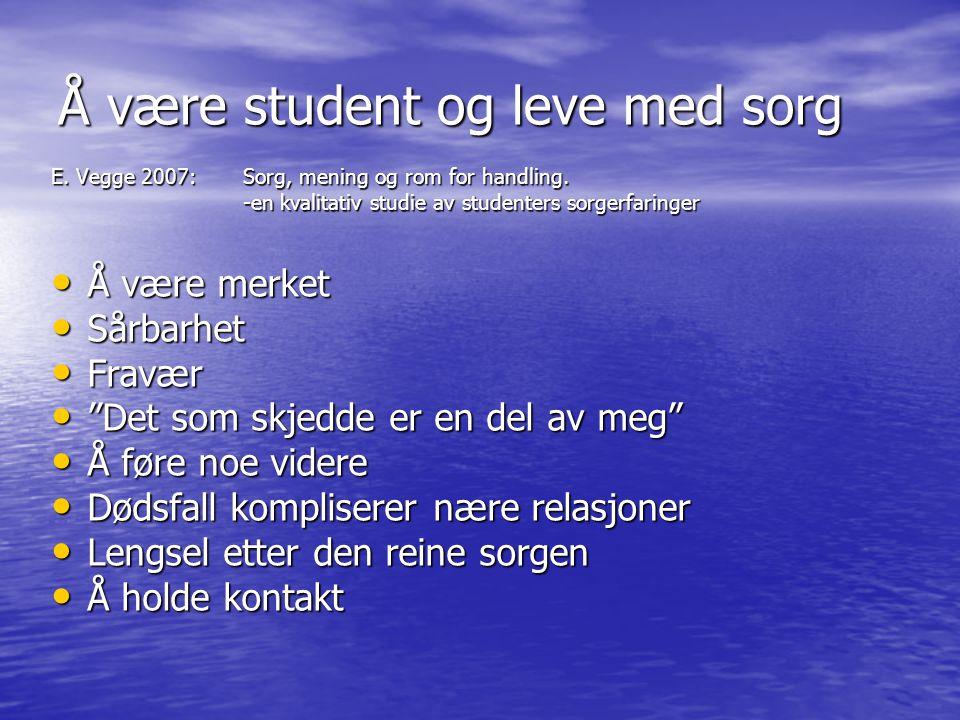 Å være student og leve med sorg E. Vegge 2007: Sorg, mening og rom for handling. -en kvalitativ studie av studenters sorgerfaringer • Å være merket •