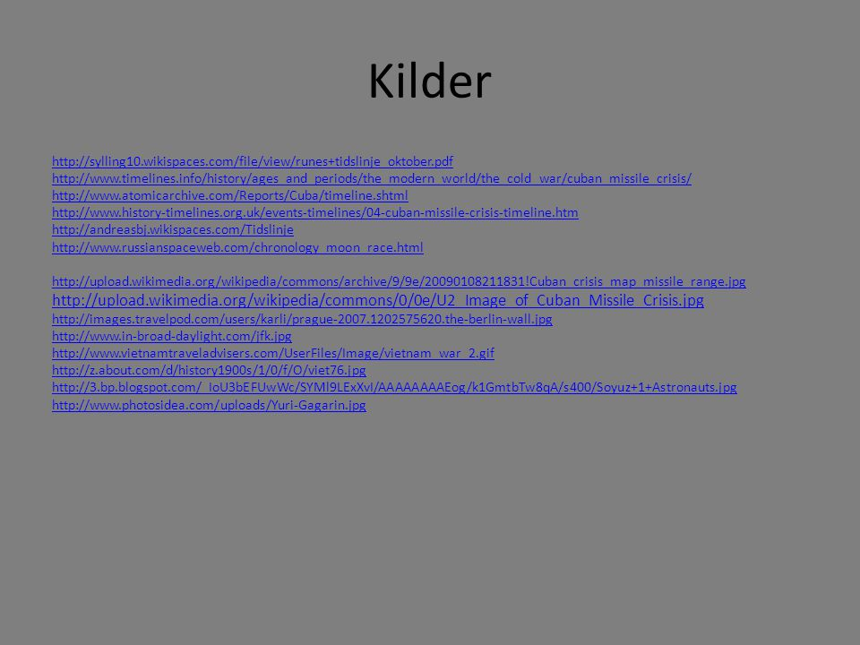 Kilder http://sylling10.wikispaces.com/file/view/runes+tidslinje_oktober.pdf http://www.timelines.info/history/ages_and_periods/the_modern_world/the_cold_war/cuban_missile_crisis/ http://www.atomicarchive.com/Reports/Cuba/timeline.shtml http://www.history-timelines.org.uk/events-timelines/04-cuban-missile-crisis-timeline.htm http://andreasbj.wikispaces.com/Tidslinje http://www.russianspaceweb.com/chronology_moon_race.html http://upload.wikimedia.org/wikipedia/commons/archive/9/9e/20090108211831!Cuban_crisis_map_missile_range.jpg http://upload.wikimedia.org/wikipedia/commons/0/0e/U2_Image_of_Cuban_Missile_Crisis.jpg http://images.travelpod.com/users/karli/prague-2007.1202575620.the-berlin-wall.jpg http://www.in-broad-daylight.com/jfk.jpg http://www.vietnamtraveladvisers.com/UserFiles/Image/vietnam_war_2.gif http://z.about.com/d/history1900s/1/0/f/O/viet76.jpg http://3.bp.blogspot.com/_IoU3bEFUwWc/SYMl9LExXvI/AAAAAAAAEog/k1GmtbTw8qA/s400/Soyuz+1+Astronauts.jpg http://www.photosidea.com/uploads/Yuri-Gagarin.jpg