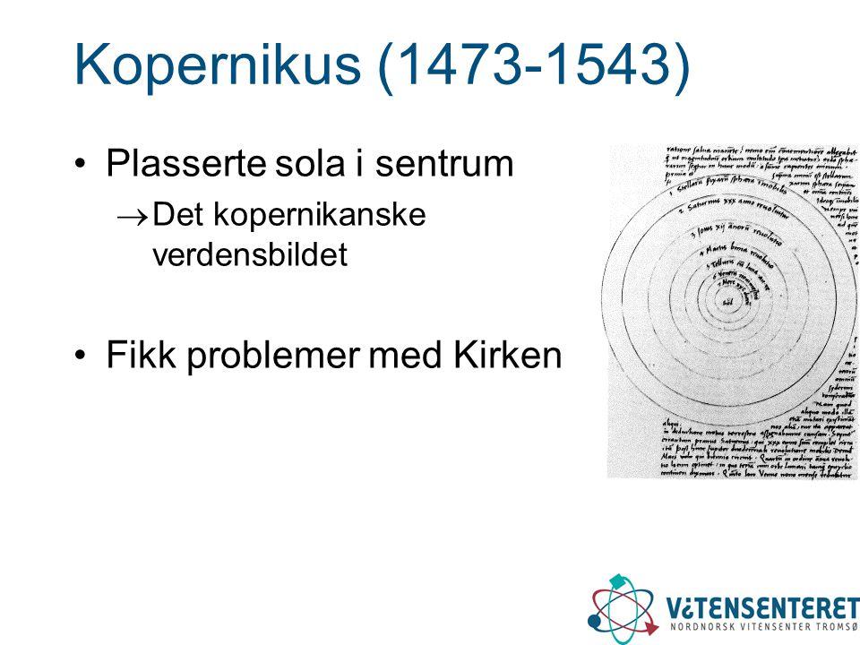 Kopernikus (1473-1543) •Plasserte sola i sentrum  Det kopernikanske verdensbildet •Fikk problemer med Kirken
