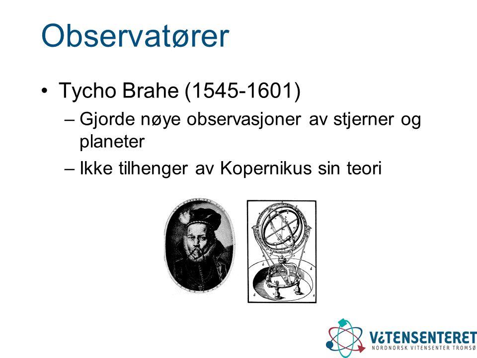 Observatører •Tycho Brahe (1545-1601) –Gjorde nøye observasjoner av stjerner og planeter –Ikke tilhenger av Kopernikus sin teori