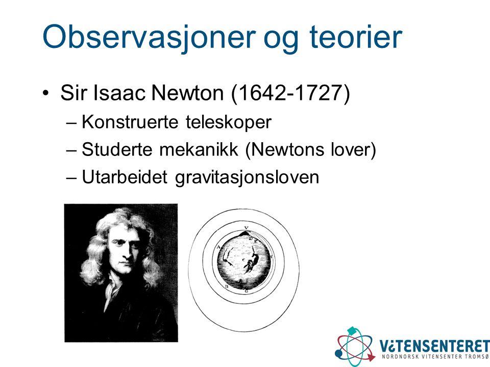 Observasjoner og teorier •Sir Isaac Newton (1642-1727) –Konstruerte teleskoper –Studerte mekanikk (Newtons lover) –Utarbeidet gravitasjonsloven
