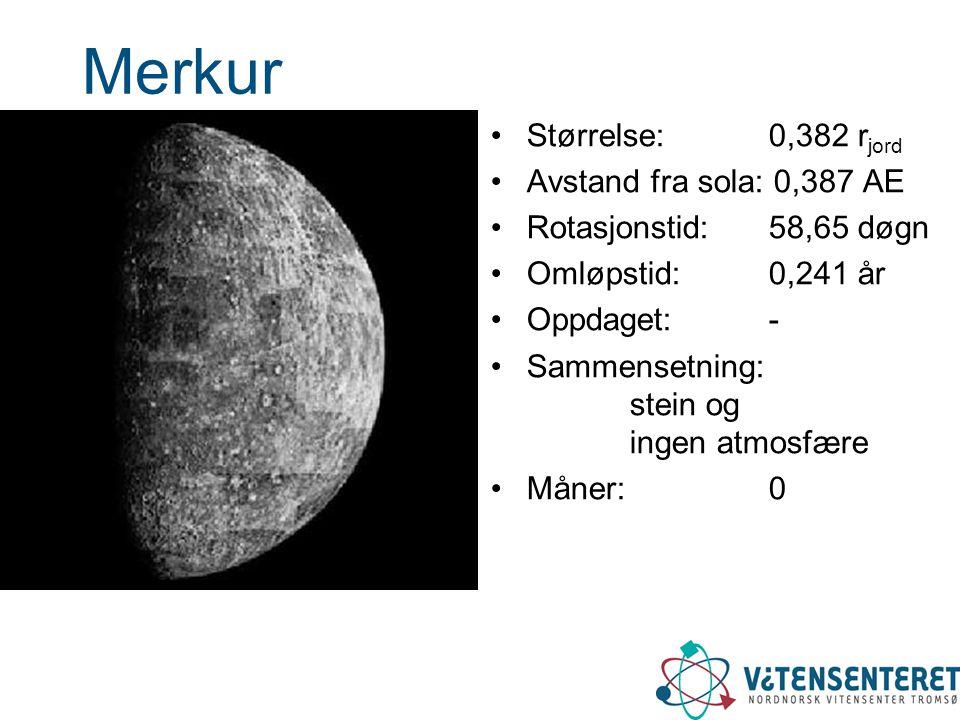 Merkur •Størrelse: 0,382 r jord •Avstand fra sola: 0,387 AE •Rotasjonstid: 58,65 døgn •Omløpstid: 0,241 år •Oppdaget: - •Sammensetning: stein og ingen