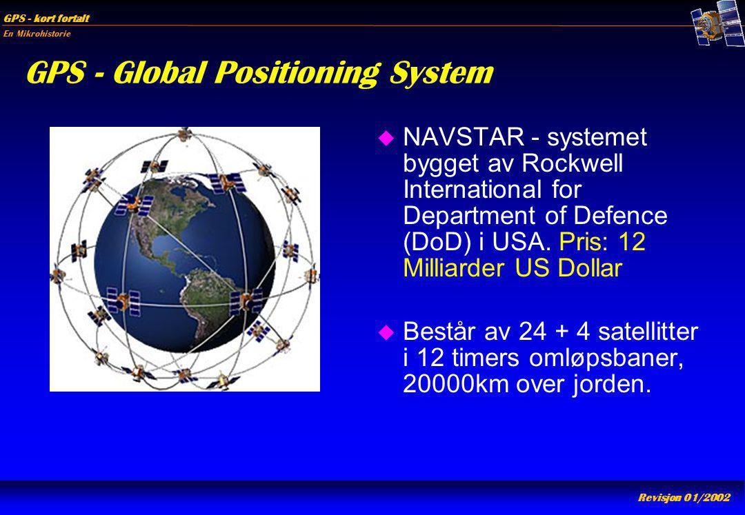 En Mikrohistorie GPS - kort fortalt Revisjon 01/2002 GPS - Global Positioning System u NAVSTAR - systemet bygget av Rockwell International for Departm