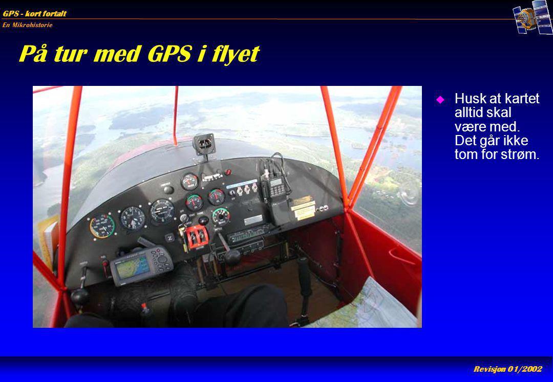 En Mikrohistorie GPS - kort fortalt Revisjon 01/2002 På tur med GPS i flyet u Husk at kartet alltid skal være med. Det går ikke tom for strøm.